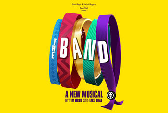 TAKE THAT AND DAVID PUGH & DAFYDD ROGERS PRESENT THE NEW MUSICAL THE BAND WRITTEN BY TIM FIRTH WITH THE MUSIC OF TAKE THAT